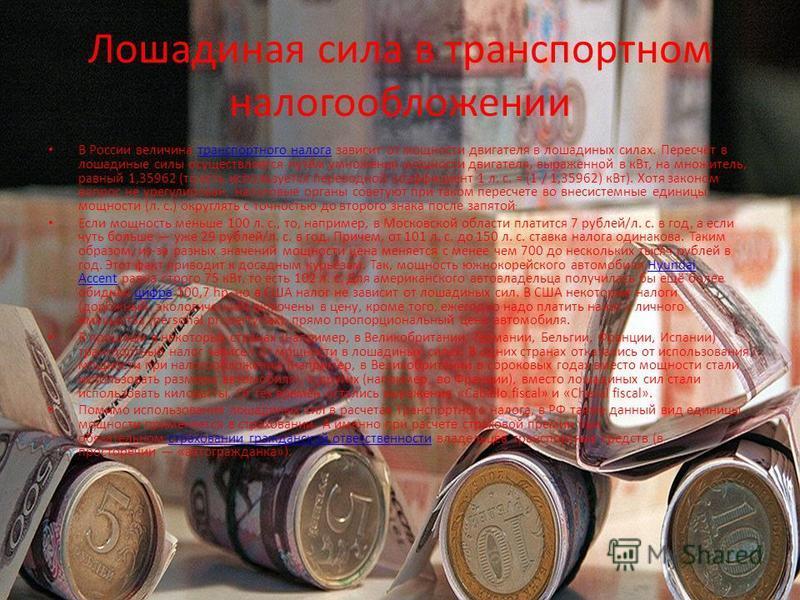 Лошадиная сила в транспортном налогообложении В России величина транспортного налога зависит от мощности двигателя в лошадиных силах. Пересчёт в лошадиные силы осуществляется путём умножения мощности двигателя, выраженной в к Вт, на множитель, равный