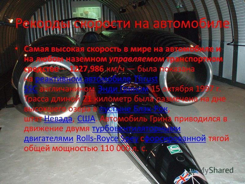 Рекорды скорости на автомобиле Самая высокая скорость в мире на автомобиле и на любом наземном управляемом транспортном средстве 1227,986 км/ч была показана на реактивном автомобиле Thrust SSC англичанином Энди Грином 15 октября 1997 г. Трасса длиной