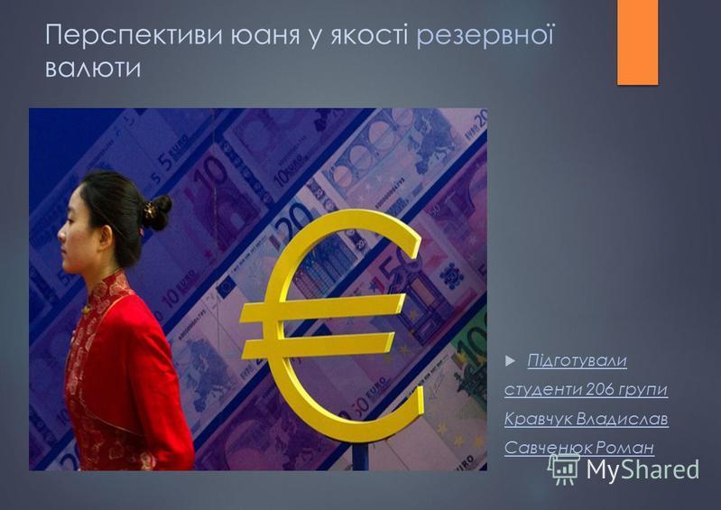 Перспективи юаня у якості резервної валюти Підготували студенти 206 групи Кравчук Владислав Савченюк Роман
