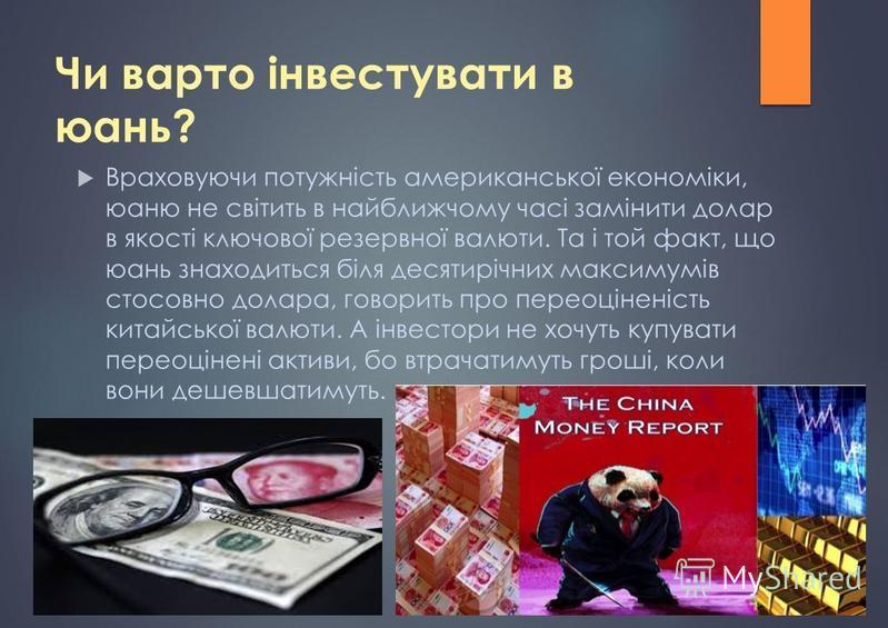 Чи варто інвестувати в юань? Враховуючи потужність американської економіки, юаню не світить в найближчому часі замінити долар в якості ключової резервної валюти. Та і той факт, що юань знаходиться біля десятирічних максимумів стосовно долара, говорит