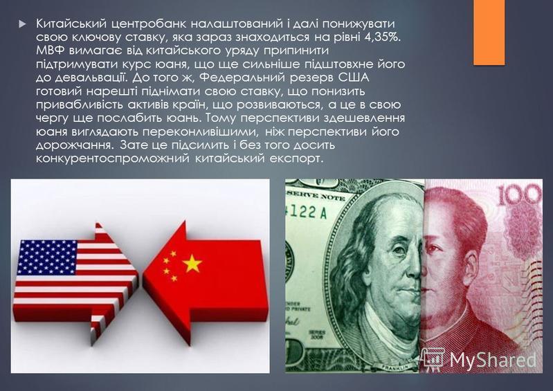 Китайський центробанк налаштований і далі понижувати свою ключову ставку, яка зараз знаходиться на рівні 4,35%. МВФ вимагає від китайського уряду припинити підтримувати курс юаня, що ще сильніше підштовхне його до девальвації. До того ж, Федеральний