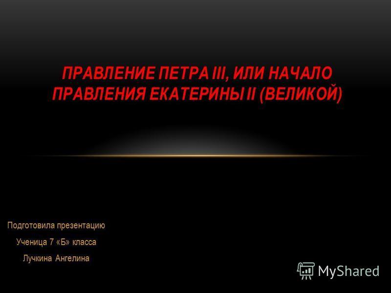 Подготовила презентацию Ученица 7 «Б» класса Лучкина Ангелина ПРАВЛЕНИЕ ПЕТРА III, ИЛИ НАЧАЛО ПРАВЛЕНИЯ ЕКАТЕРИНЫ II (ВЕЛИКОЙ)