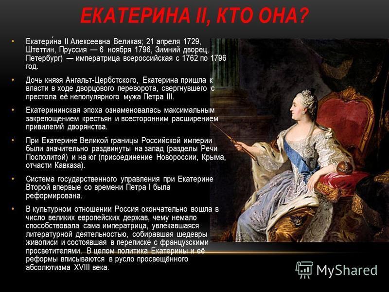 ЕКАТЕРИНА II, КТО ОНА? Екатерина II Алексеевна Великая; 21 апреля 1729, Штеттин, Пруссия 6 ноября 1796, Зимний дворец, Петербург) императрица всероссийская с 1762 по 1796 год. Дочь князя Ангальт-Цербстского, Екатерина пришла к власти в ходе дворцовог