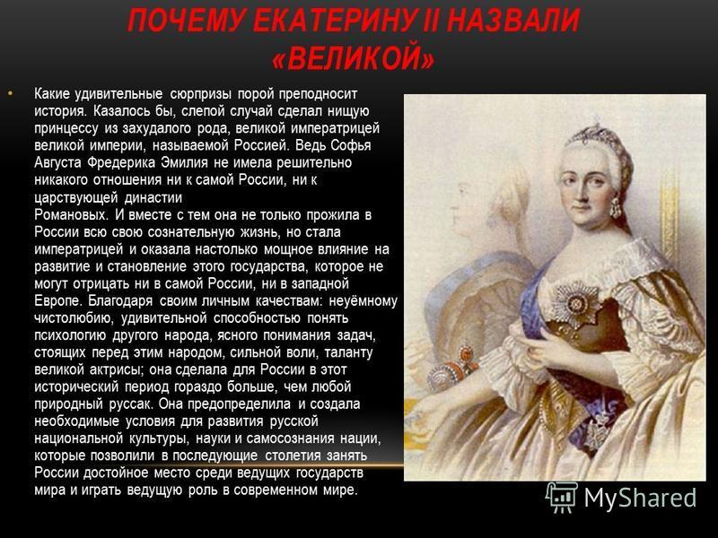 ПОЧЕМУ ЕКАТЕРИНУ II НАЗВАЛИ «ВЕЛИКОЙ» Какие удивительные сюрпризы порой преподносит история. Казалось бы, слепой случай сделал нищую принцессу из захудалого рода, великой императрицей великой империи, называемой Россией. Ведь Софья Августа Фредерика