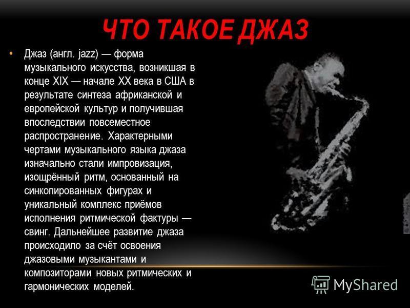 ЧТО ТАКОЕ ДЖАЗ Джаз (англ. jazz) форма музыкального искусства, возникшая в конце XIX начале XX века в США в результате синтеза африканской и европейской культур и получившая впоследствии повсеместное распространение. Характерными чертами музыкального