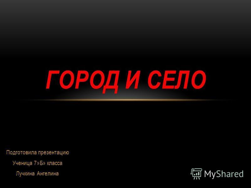 Подготовила презентацию Ученица 7»Б» класса Лучкина Ангелина ГОРОД И СЕЛО