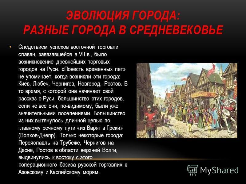 ЭВОЛЮЦИЯ ГОРОДА: РАЗНЫЕ ГОРОДА В СРЕДНЕВЕКОВЬЕ Следствием успехов восточной торговли славян, завязавшейся в VII в., было возникновение древнейших торговых городов на Руси. «Повесть временных лет» не упоминает, когда возникли эти города: Киев, Любеч,
