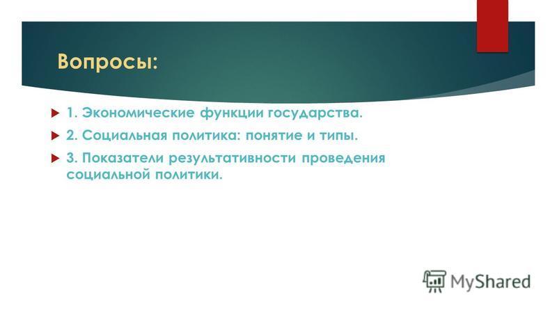 Вопросы: 1. Экономические функции государства. 2. Социальная политика: понятие и типы. 3. Показатели результативности проведения социальной политики.