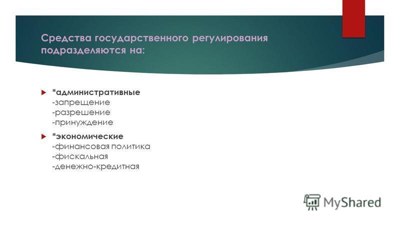 Средства государственного регулирования подразделяются на: *административные -запрещение -разрешение -принуждение *экономические -финансовая политика -фискальная -денежно-кредитная