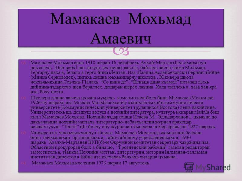 Мамакаев Мохьмад вина 1910 шеран 16 декабрехь Ачхой-МартантIахь ахархочун доьзалехь. Шен ворхI шо долуш дех-ненах ваьлла, байлахь висна жима Мохьмад. Гергарчу наха а, Iедало а терго йина кIентан. Иза дIаэцна Асланбековски берийн цIийне (хIинца Сернов