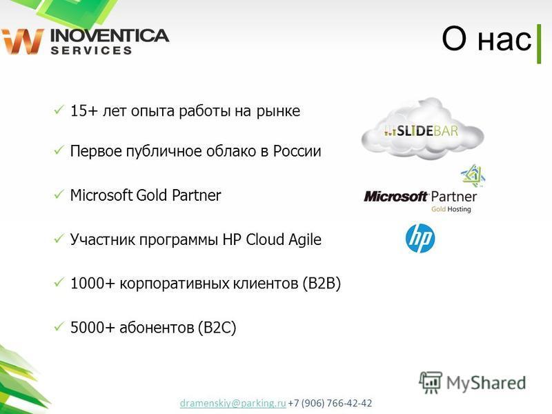 О нас 15+ лет опыта работы на рынке Первое публичное облако в России Microsoft Gold Partner Участник программы HP Cloud Agile 1000+ корпоративных клиентов (В2В) 5000+ абонентов (В2С) dramenskiy@parking.rudramenskiy@parking.ru +7 (906) 766-42-42