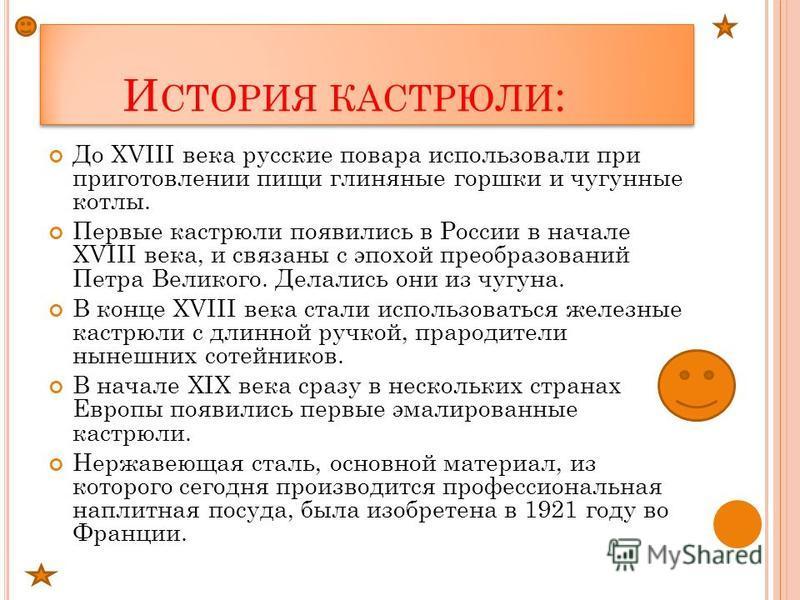 И СТОРИЯ КАСТРЮЛИ : До XVIII века русские повара использовали при приготовлении пищи глиняные горшки и чугунные котлы. Первые кастрюли появились в России в начале XVIII века, и связаны с эпохой преобразований Петра Великого. Делались они из чугуна. В