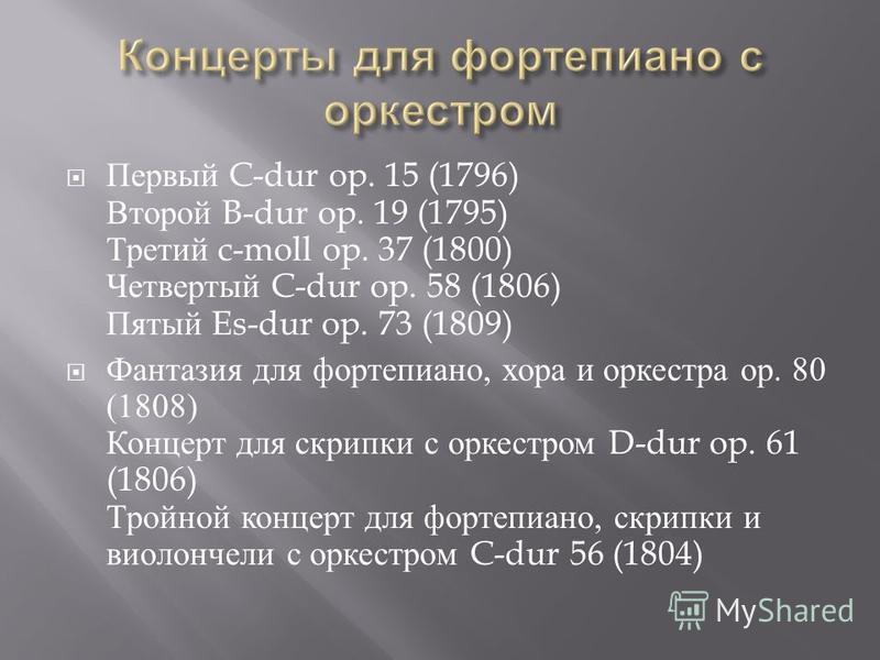 Первый C-dur op. 15 (1796) Второй B-dur op. 19 (1795) Третий c-moll op. 37 (1800) Четвертый C-dur op. 58 (1806) Пятый Es-dur op. 73 (1809) Фантазия для фортепиано, хора и оркестра ор. 80 (1808) Концерт для скрипки с оркестром D-dur op. 61 (1806) Трой