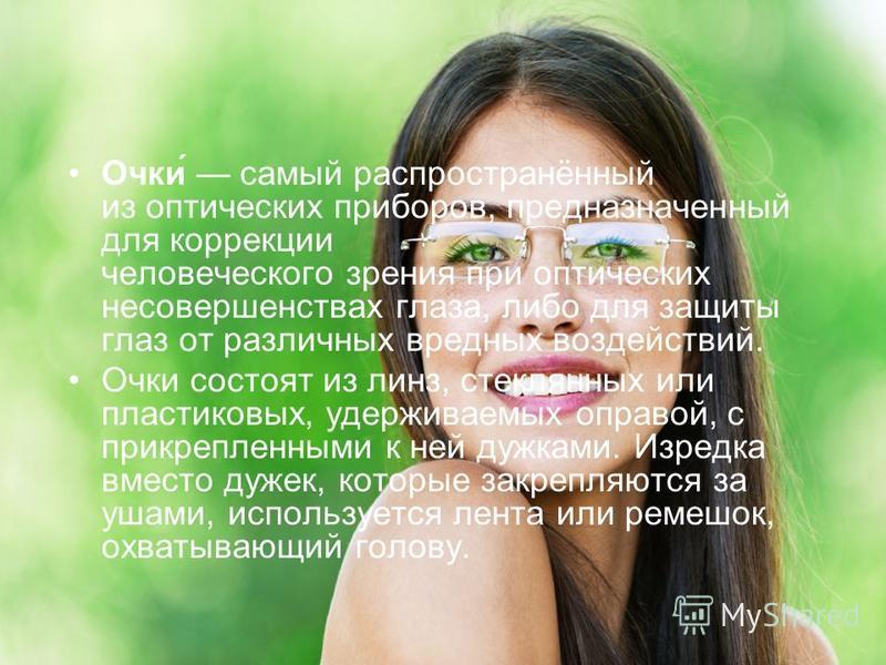 Очки́ самый распространённый из оптических приборов, предназначенный для коррекции человеческого зрения при оптических несовершенствах глаза, либо для защиты глаз от различных вредных воздействий. Очки состоят из линз, стеклянных или пластиковых, уде