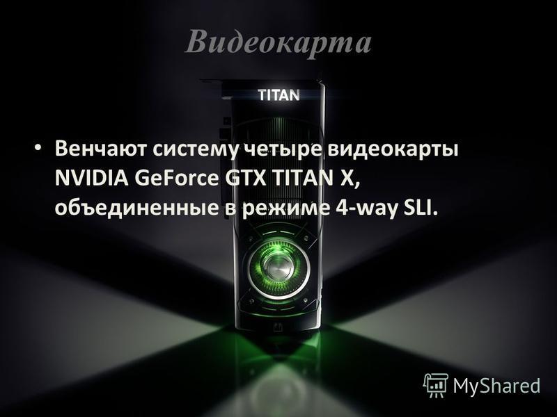 Видеокарта Венчают систему четыре видеокарты NVIDIA GeForce GTX TITAN X, объединенные в режиме 4-way SLI.