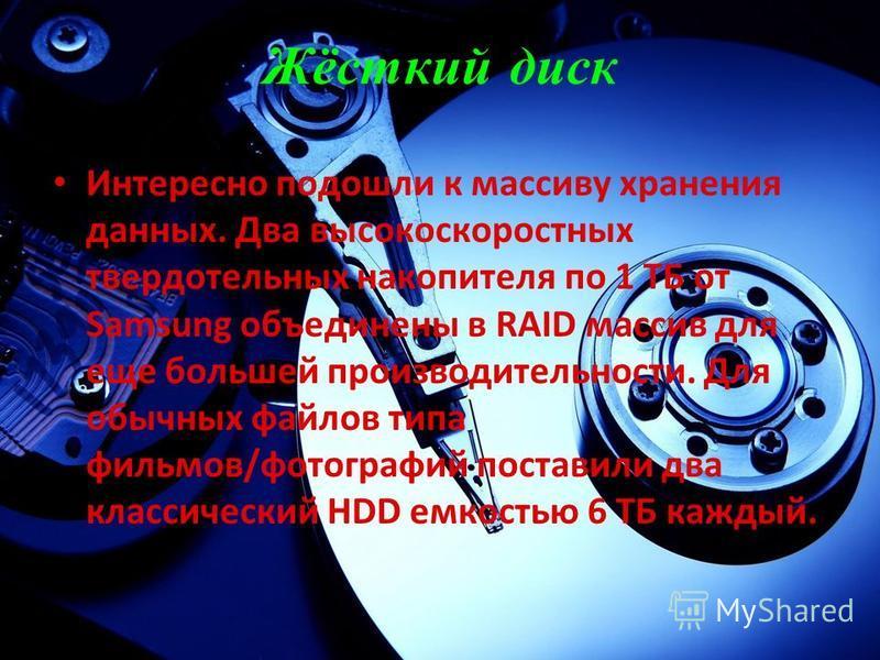 Жёсткий диск Интересно подошли к массиву хранения данных. Два высокоскоростных твердотельных накопителя по 1 ТБ от Samsung объединены в RAID массив для еще большей производительности. Для обычных файлов типа фильмов/фотографий поставили два классичес