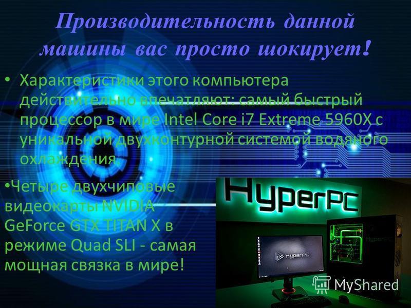 Производительность данной машины вас просто шокирует ! Характеристики этого компьютера действительно впечатляют: самый быстрый процессор в мире Intel Core i7 Extreme 5960X с уникальной двухконтурной системой водяного охлаждения. Четыре двухчиповые ви