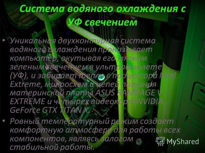 Система водяного охлаждения с УФ свечением Уникальная двухконтурная система водяного охлаждения пронизывает компьютер, окутывая его мягким зеленым свечением в ультрафиолете (УФ), и забирает тепло с процессора Intel Extreme, микросхем и цепей питания