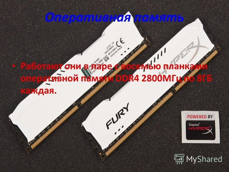 Оперативная память Работают они в паре с восемью планками оперативной памяти DDR4 2800МГц по 8ГБ каждая.