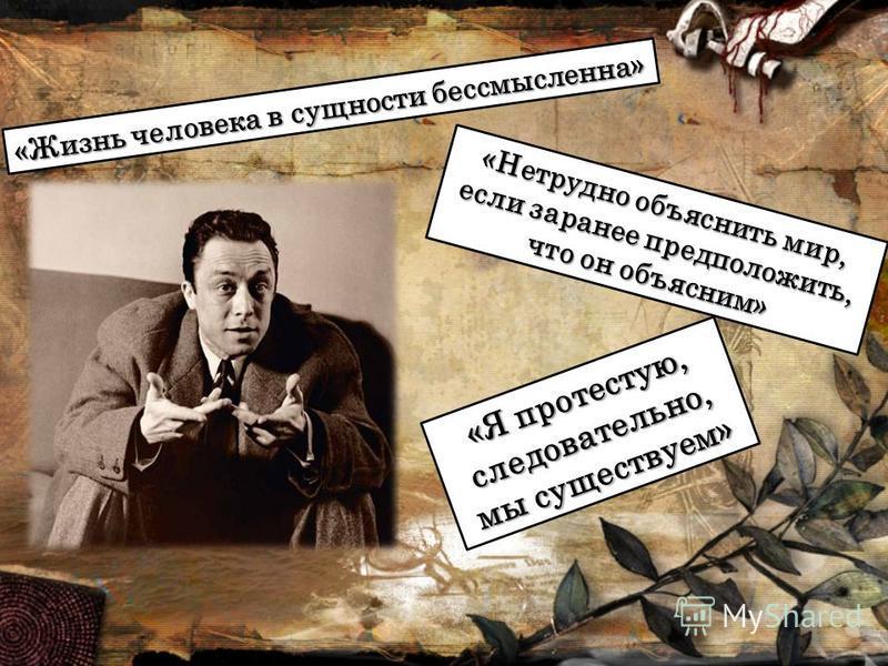 «Жизнь человека в сущности бессмысленна» «Нетрудно объяснить мир, если заранее предположить, что он объясним» «Я протестую, следовательно, мы существуем»