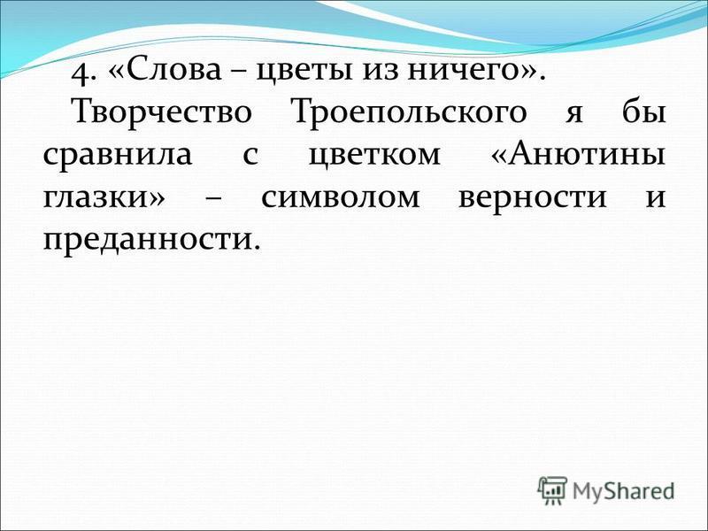 4. «Слова – цветы из ничего». Творчество Троепольского я бы сравнила с цветком «Анютины глазки» – символом верности и преданности.