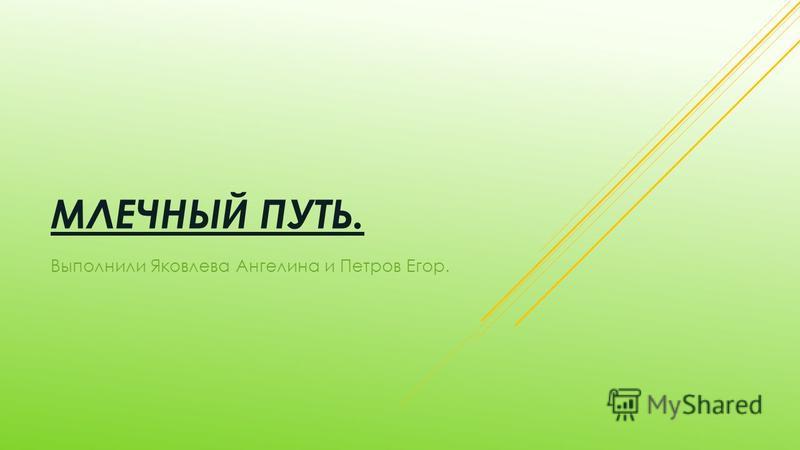 МЛЕЧНЫЙ ПУТЬ. Выполнили Яковлева Ангелина и Петров Егор.