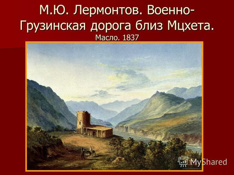 М.Ю. Лермонтов. Военно- Грузинская дорога близ Мцхета. Масло. 1837