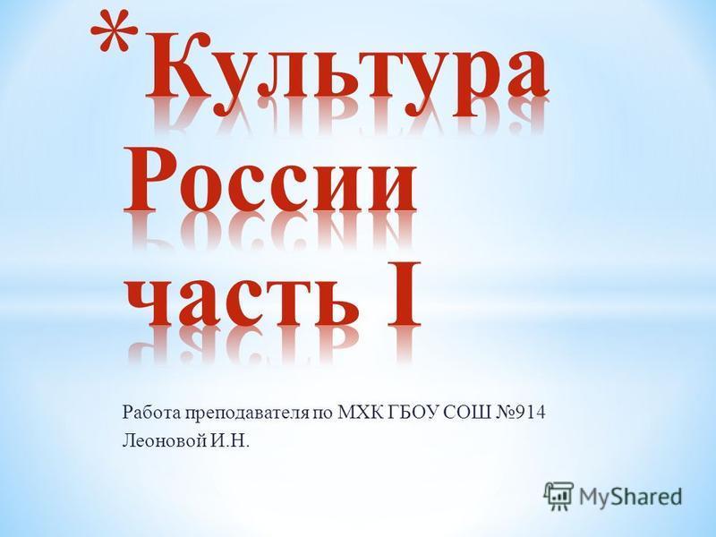 Работа преподавателя по МХК ГБОУ СОШ 914 Леоновой И.Н.