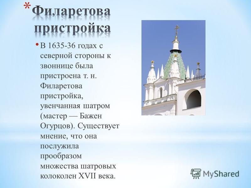 В 1635-36 годах с северной стороны к звоннице была пристроена т. н. Филаретова пристройка, увенчанная шатром (мастер Бажен Огурцов). Существует мнение, что она послужила прообразом множества шатровых колоколен XVII века.