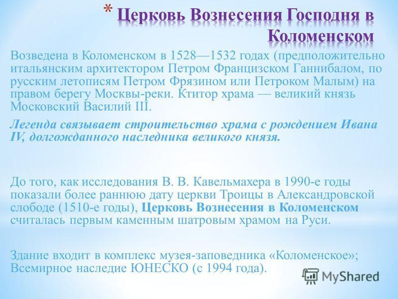 Возведена в Коломенском в 15281532 годах (предположительно итальянским архитектором Петром Францизском Ганнибалом, по русским летописям Петром Фрязином или Петроком Малым) на правом берегу Москвы-реки. Ктитор храма великий князь Московский Василий II