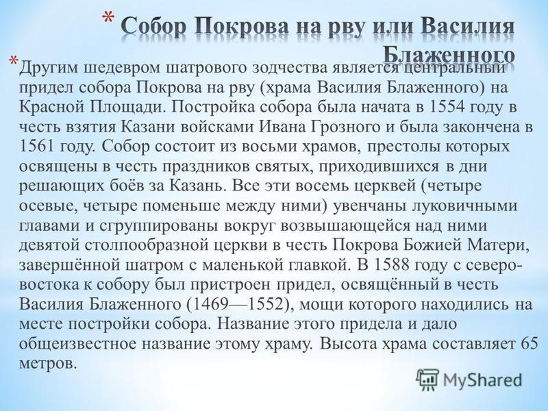 * Другим шедевром шатрового зодчества является центральный придел собора Покрова на рву (храма Василия Блаженного) на Красной Площади. Постройка собора была начата в 1554 году в честь взятия Казани войсками Ивана Грозного и была закончена в 1561 году