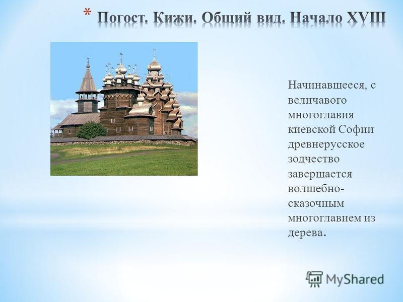 Начинавшееся, с величавого многоглавия киевской Софии древнерусское зодчество завершается волшебно- сказочным многоглавием из дерева.