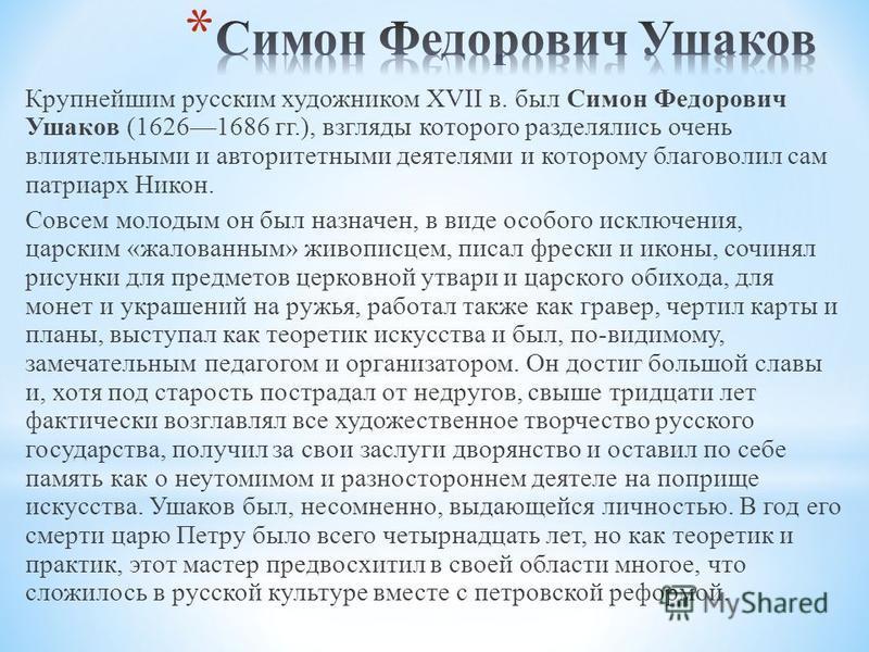 Крупнейшим русским художником XVII в. был Симон Федорович Ушаков (16261686 гг.), взгляды которого разделялись очень влиятельными и авторитетными деятелями и которому благоволил сам патриарх Никон. Совсем молодым он был назначен, в виде особого исключ