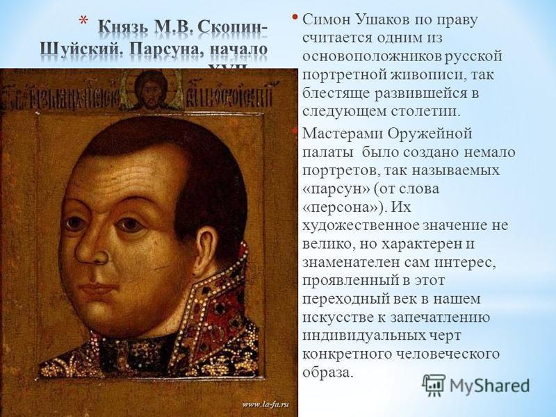 Симон Ушаков по праву считается одним из основоположников русской портретной живописи, так блестяще развившейся в следующем столетии. Мастерами Оружейной палаты было создано немало портретов, так называемых «парсун» (от слова «персона»). Их художеств