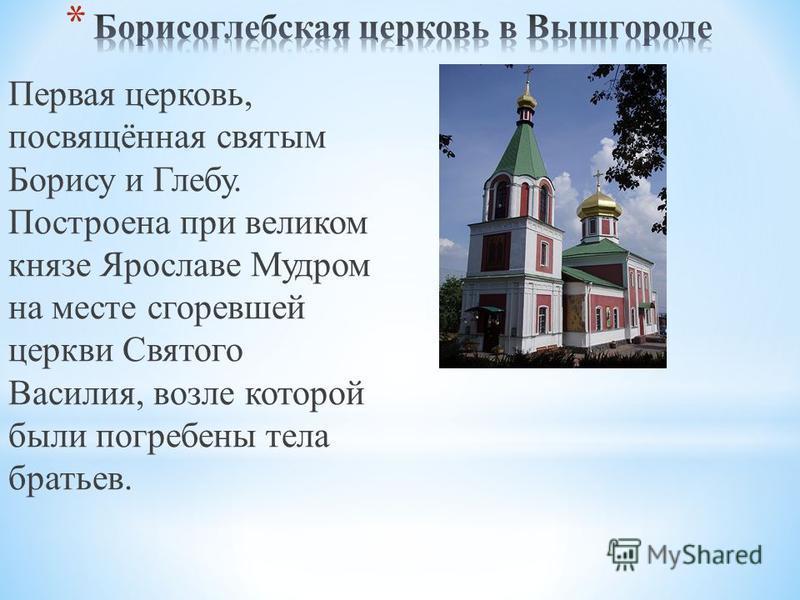 Первая церковь, посвящённая святым Борису и Глебу. Построена при великом князе Ярославе Мудром на месте сгоревшей церкви Святого Василия, возле которой были погребены тела братьев.