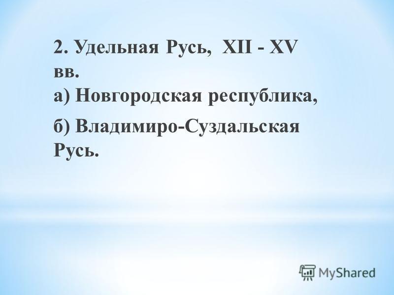 2. Удельная Русь, XII - XV вв. а) Новгородская республика, б) Владимиро-Суздальская Русь.