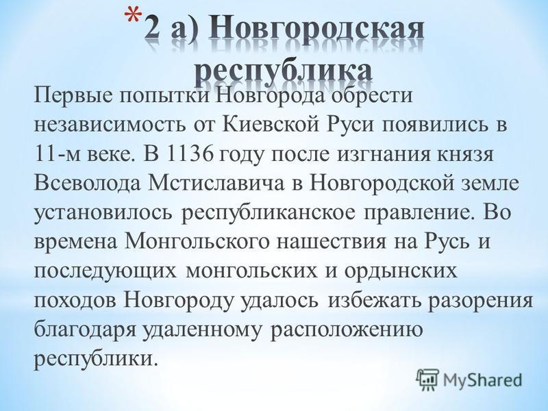 Первые попытки Новгорода обрести независимость от Киевской Руси появились в 11-м веке. В 1136 году после изгнания князя Всеволода Мстиславича в Новгородской земле установилось республиканское правление. Во времена Монгольского нашествия на Русь и пос