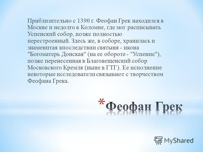 Приблизительно с 1390 г. Феофан Грек находился в Москве и недолго в Коломне, где мог расписывать Успенский собор, позже полностью перестроенный. Здесь же, в соборе, хранилась и знаменитая впоследствии святыня - икона