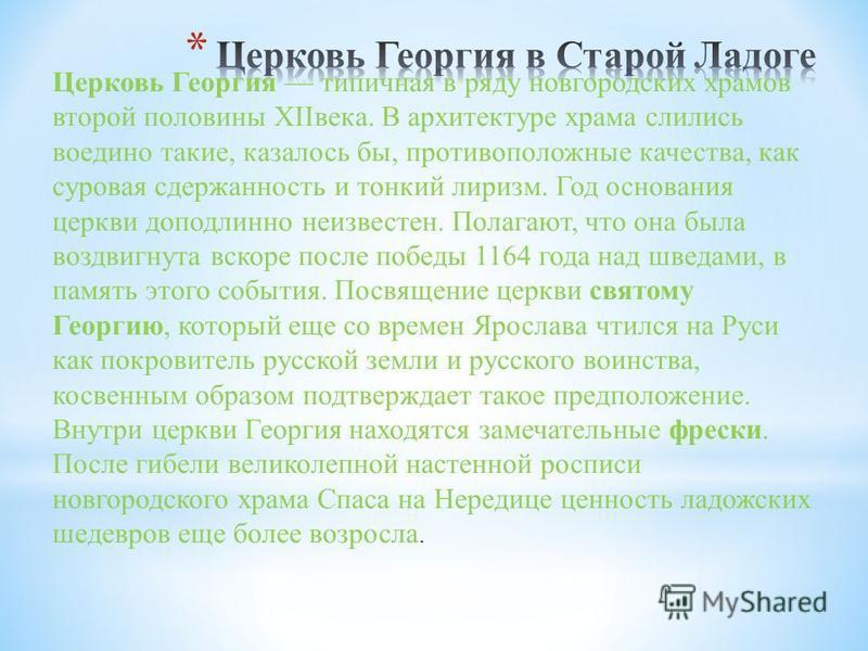 Церковь Георгия типичная в ряду новгородских храмов второй половины XIIвека. В архитектуре храма слились воедино такие, казалось бы, противоположные качества, как суровая сдержанность и тонкий лиризм. Год основания церкви доподлинно неизвестен. Полаг