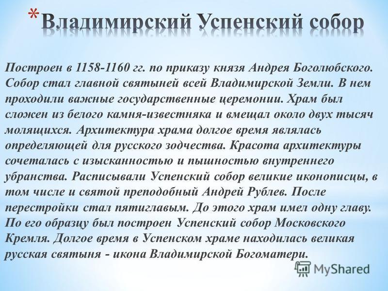 Построен в 1158-1160 гг. по приказу князя Андрея Боголюбского. Собор стал главной святыней всей Владимирской Земли. В нем проходили важные государственные церемонии. Храм был сложен из белого камня-известняка и вмещал около двух тысяч молящихся. Архи