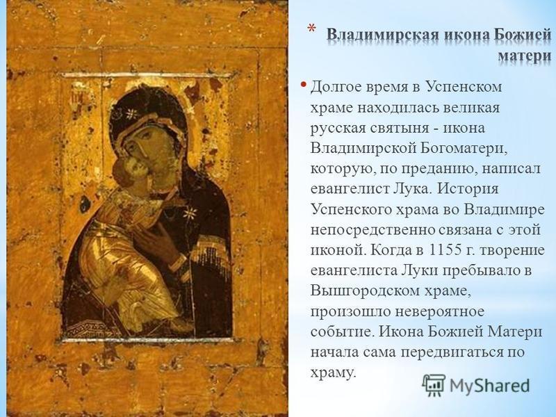 Долгое время в Успенском храме находилась великая русская святыня - икона Владимирской Богоматери, которую, по преданию, написал евангелист Лука. История Успенского храма во Владимире непосредственно связана с этой иконой. Когда в 1155 г. творение ев