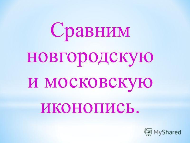 Сравним новгородскую и московскую иконопись.