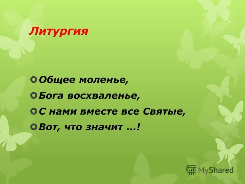 Литургия Общее моленье, Бога восхваленье, С нами вместе все Святые, Вот, что значит...!