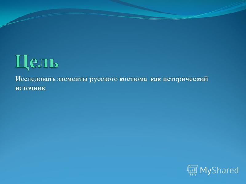 Исследовать элементы русского костюма как исторический источник.