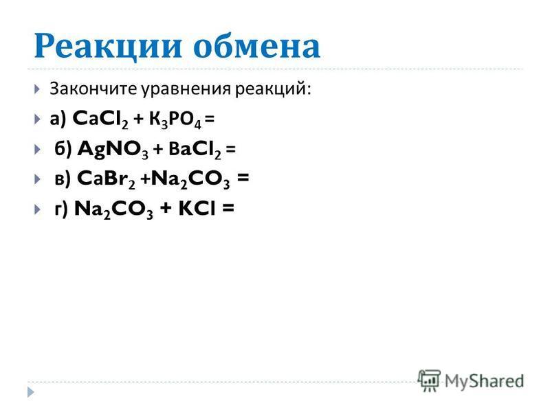 Реакции обмена Закончите уравнения реакций : а ) C а Cl 2 + К 3 РО 4 = б ) AgNO 3 + В aCl 2 = в ) C а Br 2 +Na 2 CO 3 = г ) Na 2 CO 3 + KCl =
