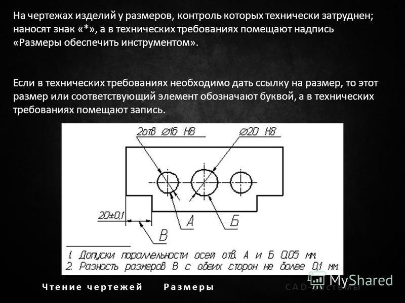 Чтение чертежей РазмерыCAD-системы На чертежах изделий у размеров, контроль которых технически затруднен; наносят знак «*», а в технических требованиях помещают надпись «Размеры обеспечить инструментом». Если в технических требованиях необходимо дать