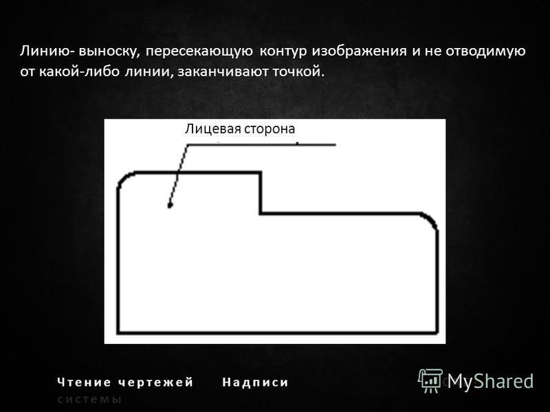 Чтение чертежей НадписиCAD- системы Линию- выноску, пересекающую контур изображения и не отводимую от какой-либо линии, заканчивают точкой. Лицевая сторона