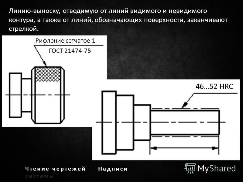 Чтение чертежей НадписиCAD- системы Линию-выноску, отводимую от линий видимого и невидимого контура, а также от линий, обозначающих поверхности, заканчивают стрелкой. Рифление сетчатое 1 ГОСТ 21474-75 46…52 HRC
