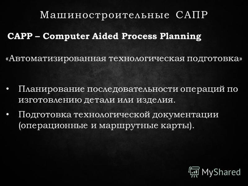 CAPP – Computer Aided Process Planning Машиностроительные САПР «Автоматизированная технологическая подготовка» Планирование последовательности операций по изготовлению детали или изделия. Подготовка технологической документации (операционные и маршру