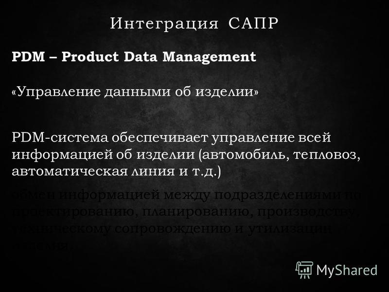 Интеграция САПР PDM – Product Data Management «Управление данными об изделии» PDM-система обеспечивает управление всей информацией об изделии (автомобиль, тепловоз, автоматическая линия и т.д.) обмен информацией между подразделениями по проектировани